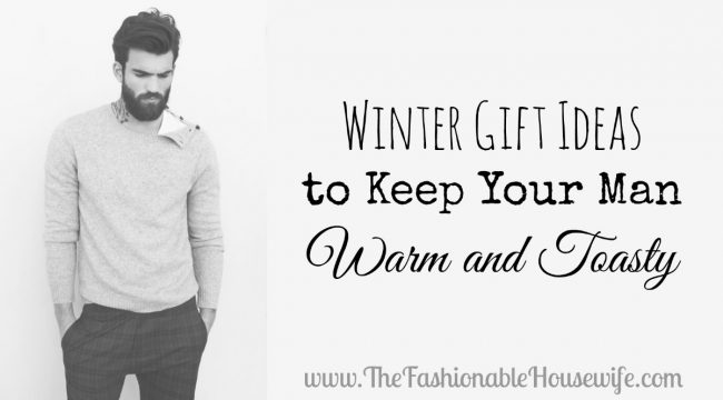 Winter Gift Ideas to Keep Your Man Warm and Toasty
