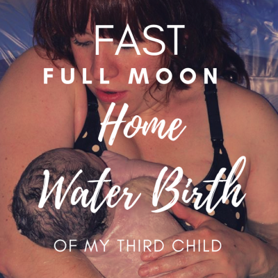 Birth Story: Fast Full Moon Home Water Birth of My Third Child