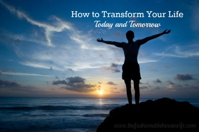 How to Transform Your Life Today and Tomorrow