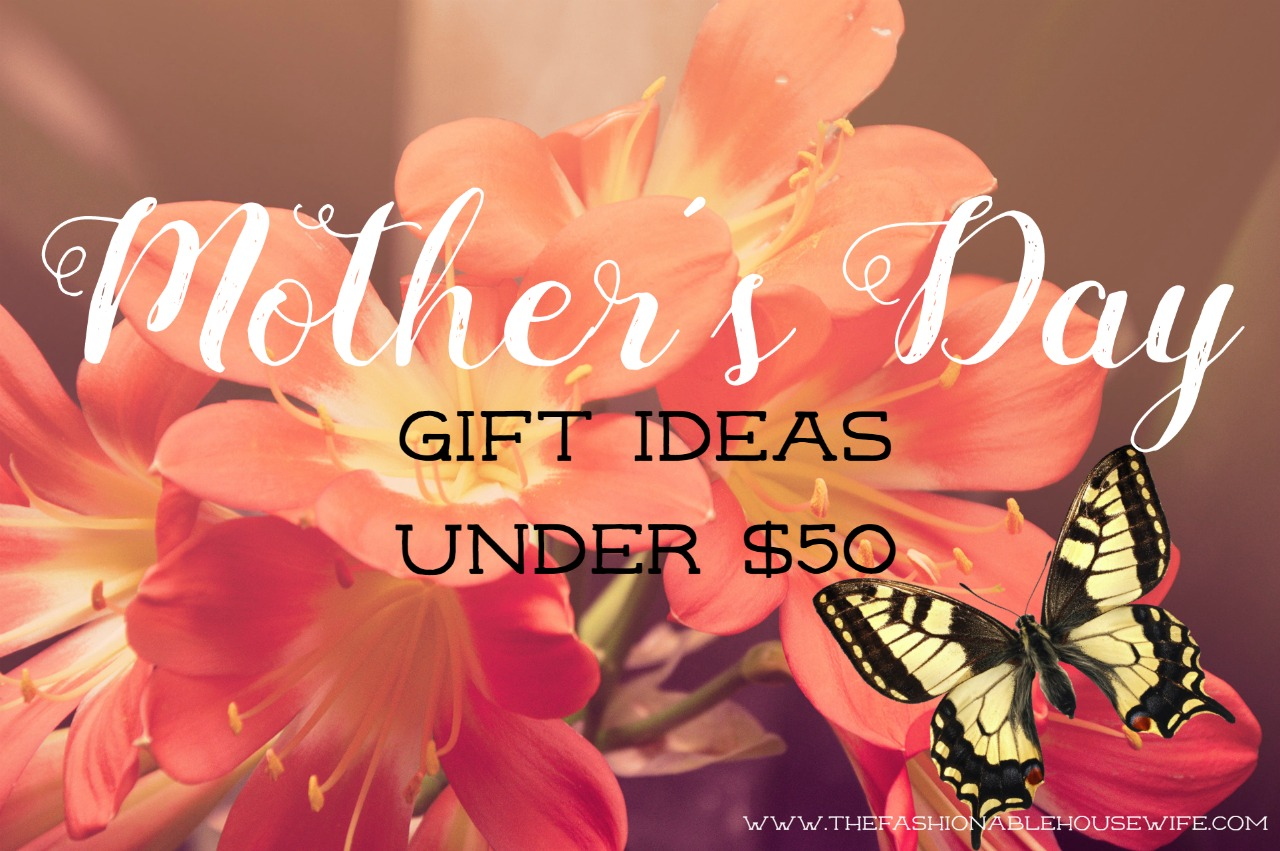 Mother's Day Gift Ideas Under $50 For Every Kind of Mom - The Fashionable Housewife