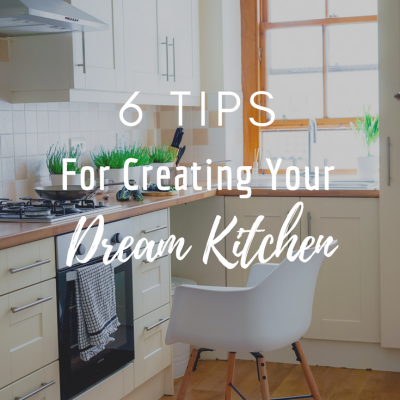 6 Tips For Creating Your Dream Kitchen