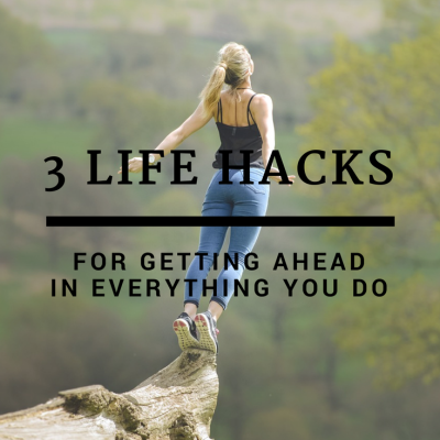 3 Hacks For Getting Ahead in Everything You Do