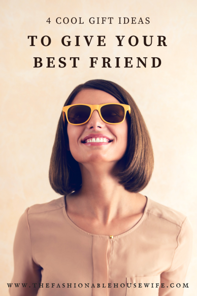 4 Cool Gift Ideas to Give Your Best Friend