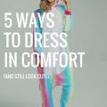 5 Ways To Dress In Comfort