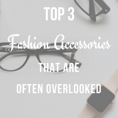 Top 3 Fashion Accessories That Are Often Overlooked