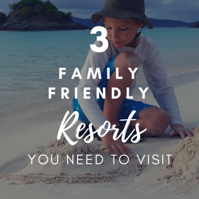 3 Family Friendly Resorts You Need To Visit