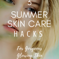 3 Summer Skin Care Hacks For Gorgeous Glowing Skin