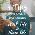 4 Tips For Moms Balancing Home Life & Work Life