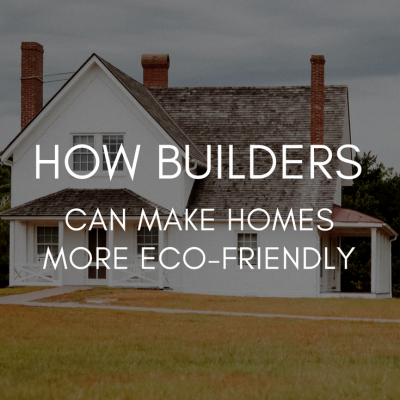 How Builders Can Make Homes More Eco-Friendly