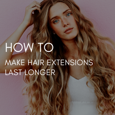 How To Make Hair Extensions Last Longer