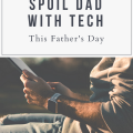 How To Spoil Dad With Tech This Father's Day