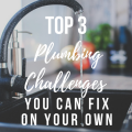Top 3 Plumbing Challenges You Can Fix On Your Own