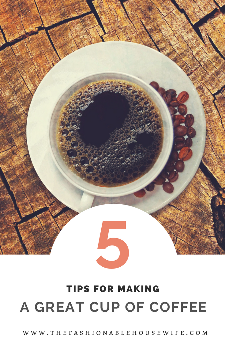 5 Tips For Making A Great Cup Of Coffee At Home The Fashionable Housewife
