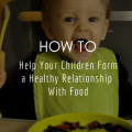 How To Help Your Children Form a Healthy Relationship With Food