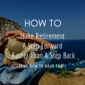 How to Make Retirement a Step Forward, Rather Than a Step Back