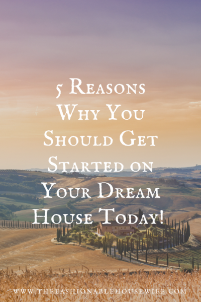 5 Reasons Why You Should Get Started on Your Dream House Today!