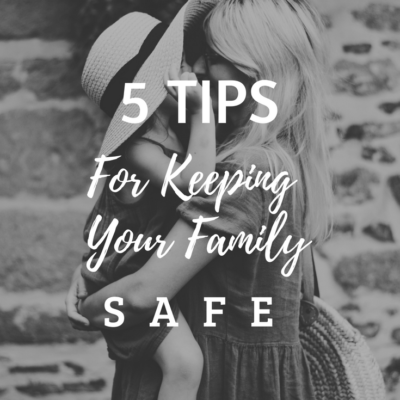 5 Tips For Keeping Your Family Safe