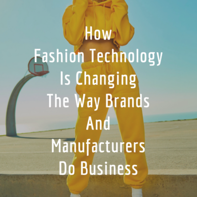 How Fashion Technology Is Changing The Way Brands And Manufacturers Do Business