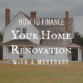 How To Finance Your Home Renovation With A Mortgage