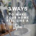 3 Ways To Make Your Home Feel Like A Spa