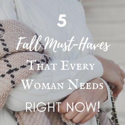 5 Fall Must-Haves Every Woman Needs Right Now