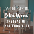 Why To Invest In Solid Wood Instead of Ikea Furniture