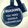 3 Reasons You Need Google Chromecast