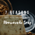7 Reasons Why You Should Make Homemade Soap