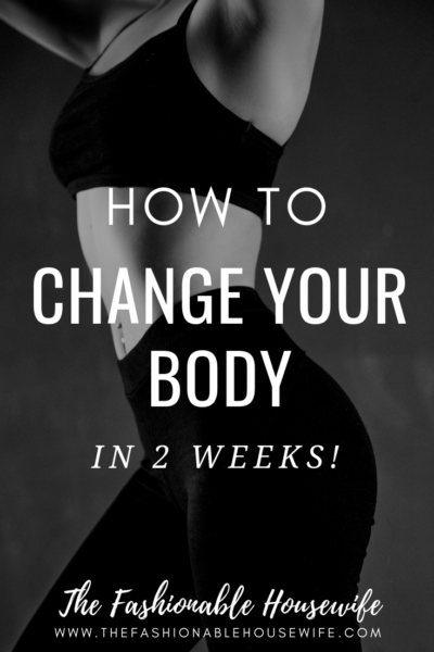 How To Change Your Body In 2 Weeks!