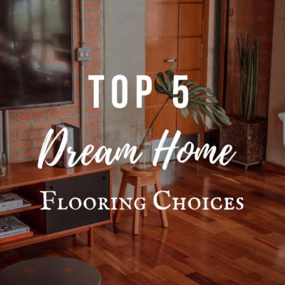 Top 5 Dream Home Flooring Choices