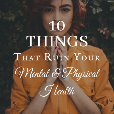 10 Things That Ruin Your Mental and Physical Health