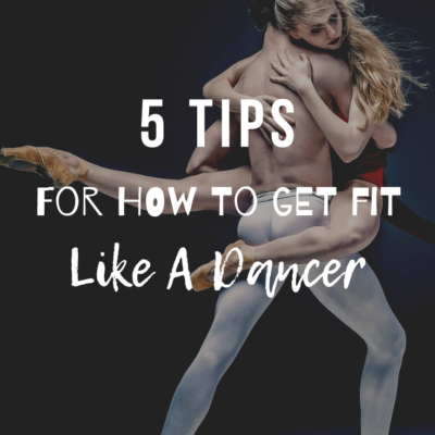 5 Tips For How to Get Fit Like A Dancer