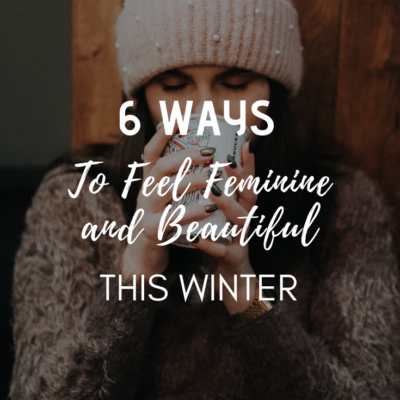 6 Ways to Feel Feminine and Beautiful This Winter