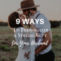 9 Ways to Personalize a Special Gift for Your Husband?