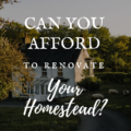 Can You Afford To Renovate Your Homestead?