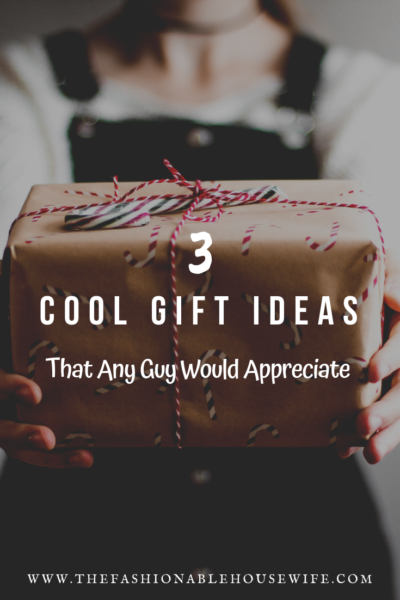 3 Cool Gift Ideas That Any Guy Would Appreciate