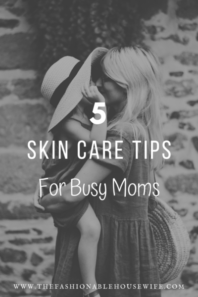 5 Skin Care Tips for Busy Moms