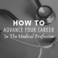 How To Advance Your Career In The Medical Profession