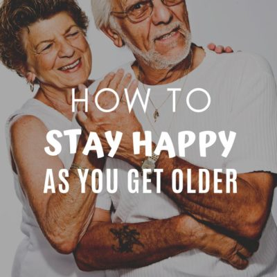 How To Stay Happy As You Get Older