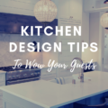 Kitchen Design Tips To Wow Your Guests