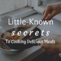 Little-Known Secrets to Cooking Delicious Meals