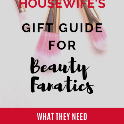 The Fashionable Housewife's 2018 Gift Guide For Beauty Fanatics