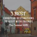 3 Best European Destinations To Visit With Friends This Summer 2019