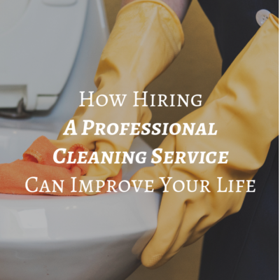How Hiring A Professional Cleaning Service Can Improve Your Life