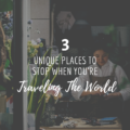 3 Unique Places To Stop When You're Traveling The World