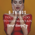 6 Things You Should Do To Help Maintain Your Beauty
