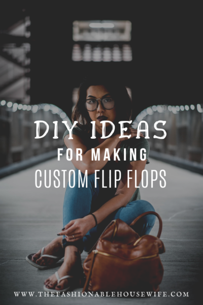 DIY Ideas For Making Custom Flip Flops