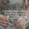Famous Celebrities Wearing Ladies Cartier Ballon Bleu Watch