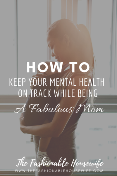 How To Keep Your Mental Health on Track While Being A Fabulous Mom