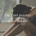 The Case Against Quitting Cold Turkey